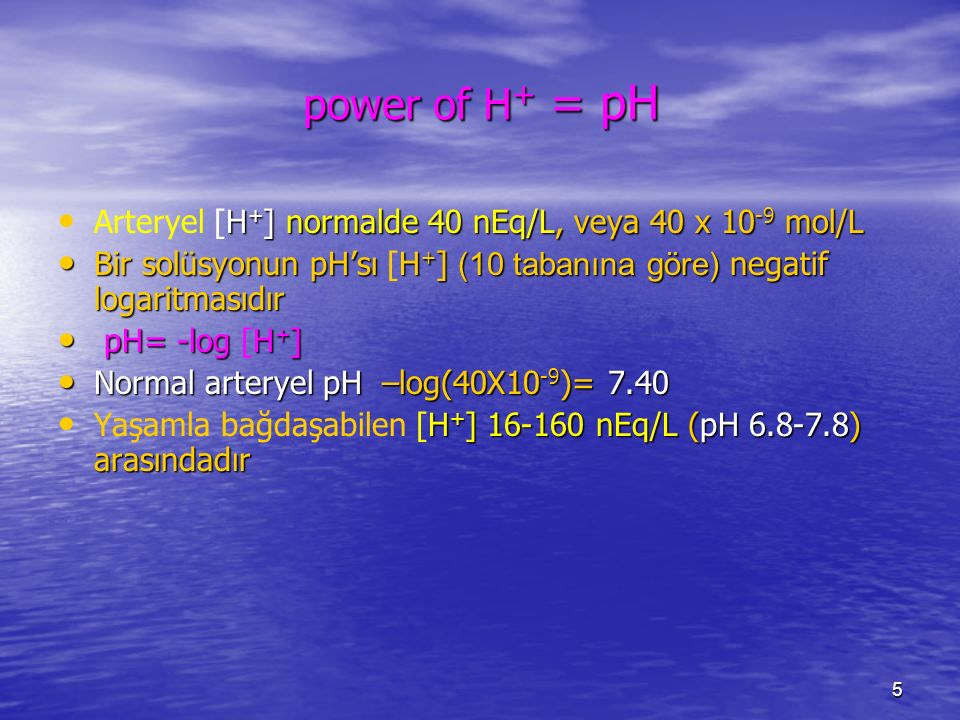 power of H+ = pH Arteryel [H+] normalde 40 nEq/L, veya 40 x 10-9 mol/L